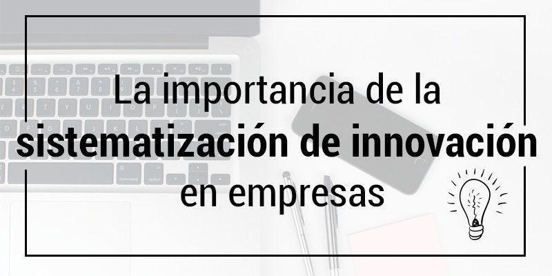 La importancia de sistematizar la innovación en las empresas